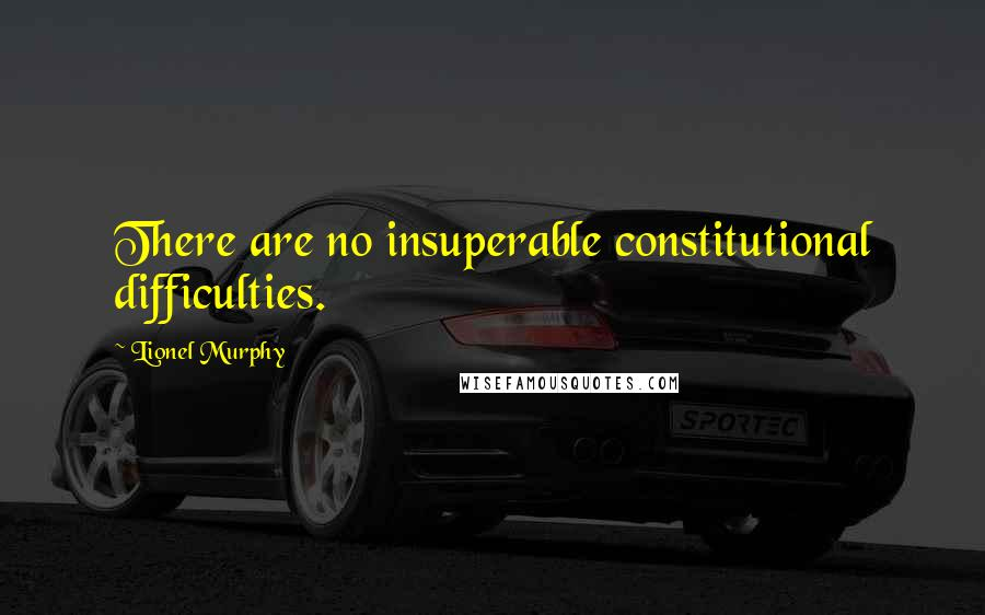 Lionel Murphy quotes: There are no insuperable constitutional difficulties.