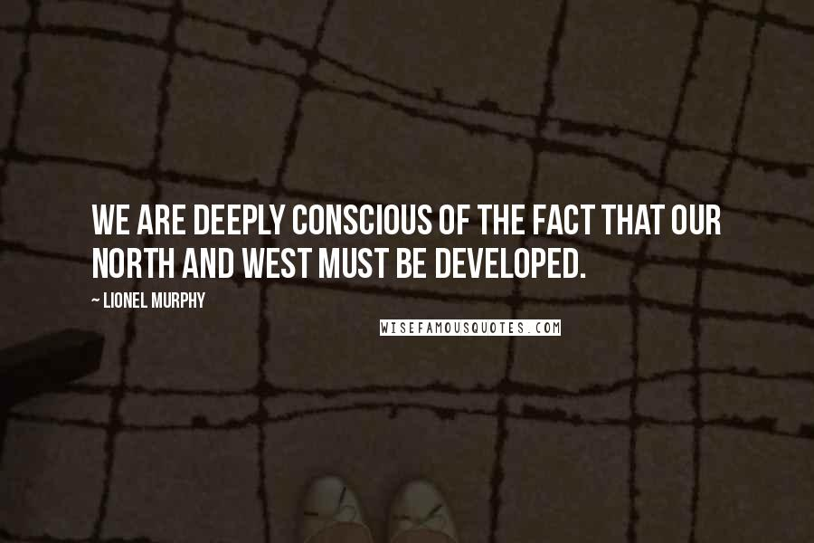 Lionel Murphy quotes: We are deeply conscious of the fact that our north and west must be developed.