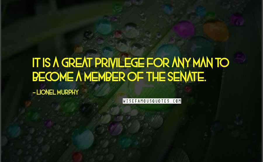 Lionel Murphy quotes: It is a great privilege for any man to become a member of the Senate.