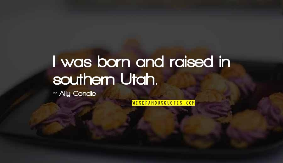 Lioness Movie Quotes By Ally Condie: I was born and raised in southern Utah.