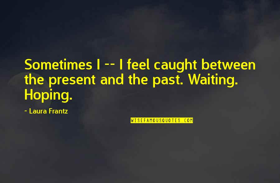 Lion's Blaze Quotes By Laura Frantz: Sometimes I -- I feel caught between the
