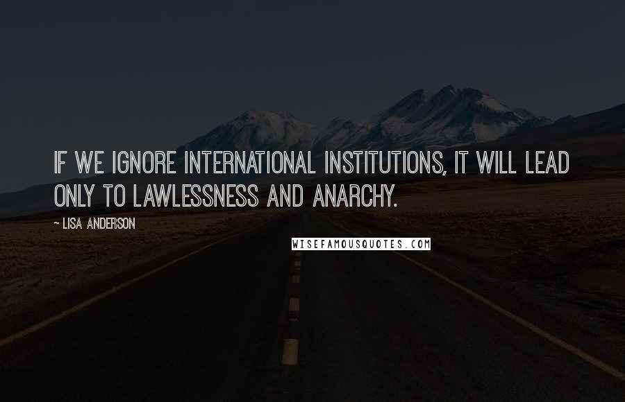 Lisa Anderson quotes: If we ignore international institutions, it will lead only to lawlessness and anarchy.