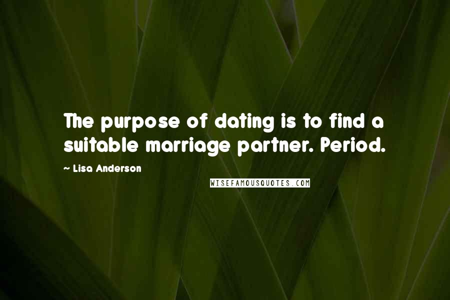 Lisa Anderson quotes: The purpose of dating is to find a suitable marriage partner. Period.