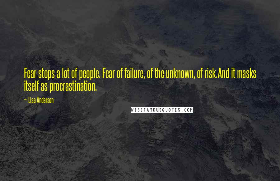 Lisa Anderson quotes: Fear stops a lot of people. Fear of failure, of the unknown, of risk.And it masks itself as procrastination.