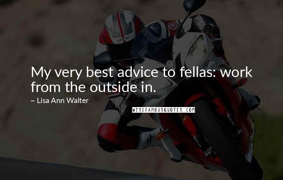 Lisa Ann Walter quotes: My very best advice to fellas: work from the outside in.