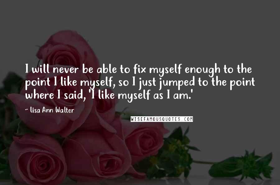 Lisa Ann Walter quotes: I will never be able to fix myself enough to the point I like myself, so I just jumped to the point where I said, 'I like myself as I