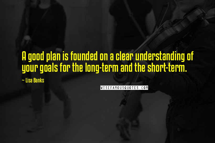 Lisa Banks quotes: A good plan is founded on a clear understanding of your goals for the long-term and the short-term.