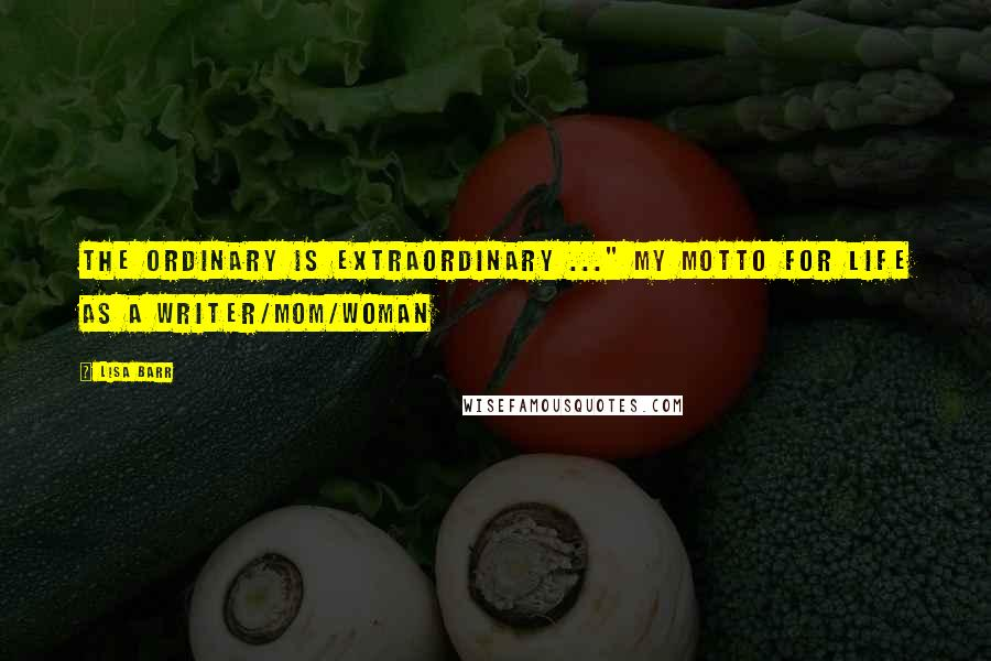"""Lisa Barr quotes: The Ordinary is Extraordinary ..."""" my motto for life as a writer/Mom/woman"""