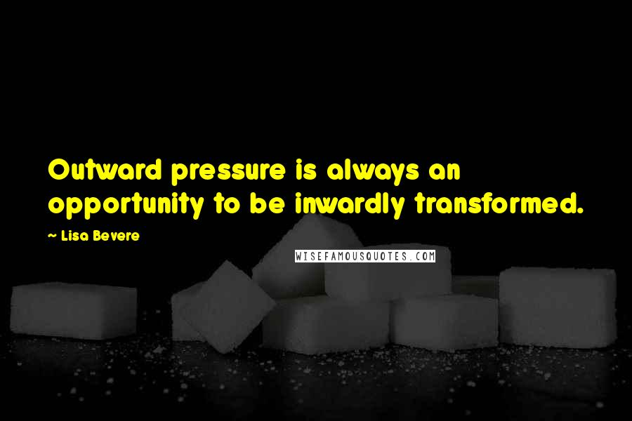 Lisa Bevere quotes: Outward pressure is always an opportunity to be inwardly transformed.