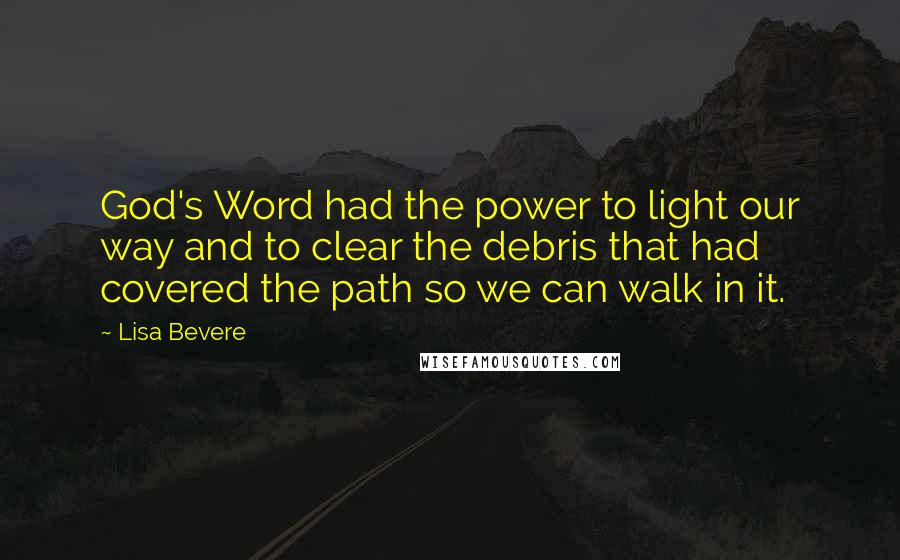 Lisa Bevere quotes: God's Word had the power to light our way and to clear the debris that had covered the path so we can walk in it.