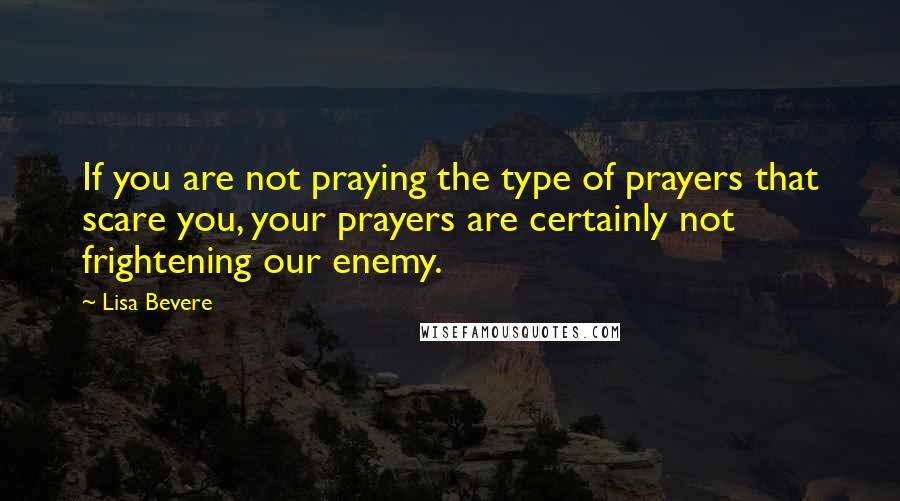 Lisa Bevere quotes: If you are not praying the type of prayers that scare you, your prayers are certainly not frightening our enemy.