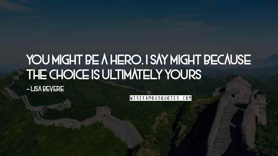 Lisa Bevere quotes: You might be a hero. I say might because the choice is ultimately yours