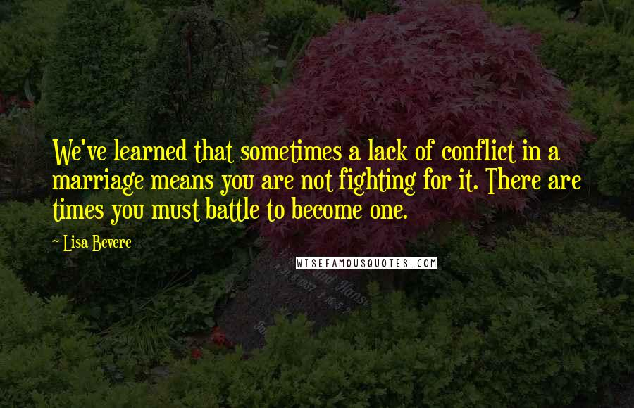 Lisa Bevere quotes: We've learned that sometimes a lack of conflict in a marriage means you are not fighting for it. There are times you must battle to become one.