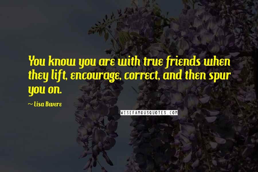 Lisa Bevere quotes: You know you are with true friends when they lift, encourage, correct, and then spur you on.