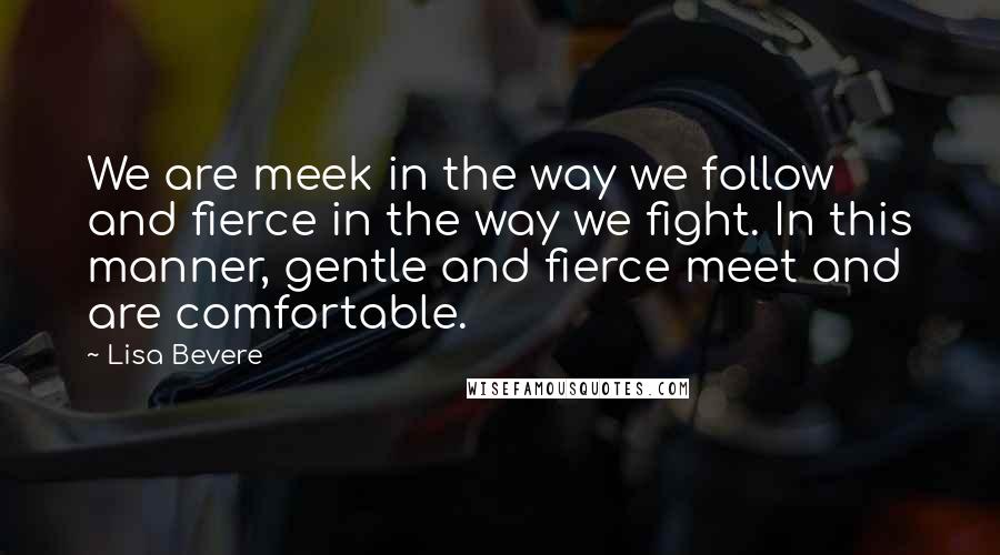 Lisa Bevere quotes: We are meek in the way we follow and fierce in the way we fight. In this manner, gentle and fierce meet and are comfortable.