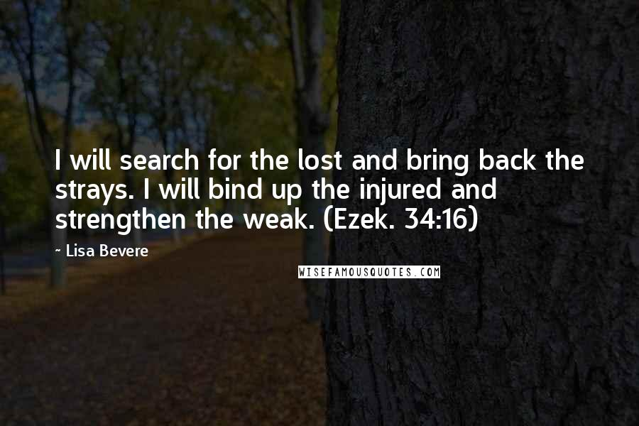 Lisa Bevere quotes: I will search for the lost and bring back the strays. I will bind up the injured and strengthen the weak. (Ezek. 34:16)
