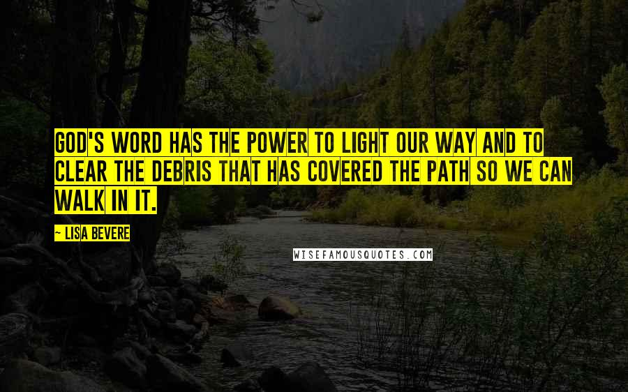 Lisa Bevere quotes: God's Word has the power to light our way and to clear the debris that has covered the path so we can walk in it.