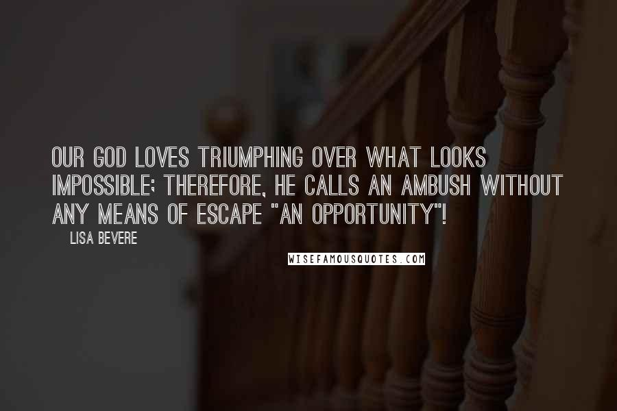 "Lisa Bevere quotes: Our God loves triumphing over what looks impossible; therefore, he calls an ambush without any means of escape ""an opportunity""!"