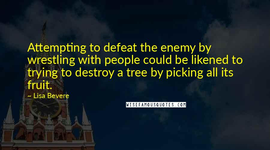 Lisa Bevere quotes: Attempting to defeat the enemy by wrestling with people could be likened to trying to destroy a tree by picking all its fruit.