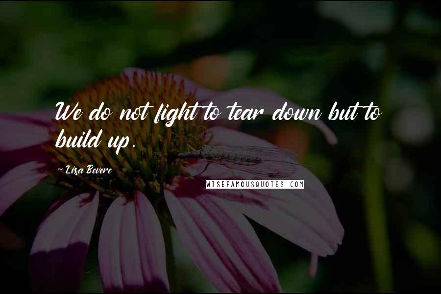 Lisa Bevere quotes: We do not fight to tear down but to build up.
