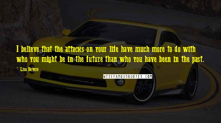 Lisa Bevere quotes: I believe that the attacks on your life have much more to do with who you might be in the future than who you have been in the past.