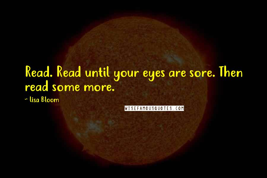Lisa Bloom quotes: Read. Read until your eyes are sore. Then read some more.