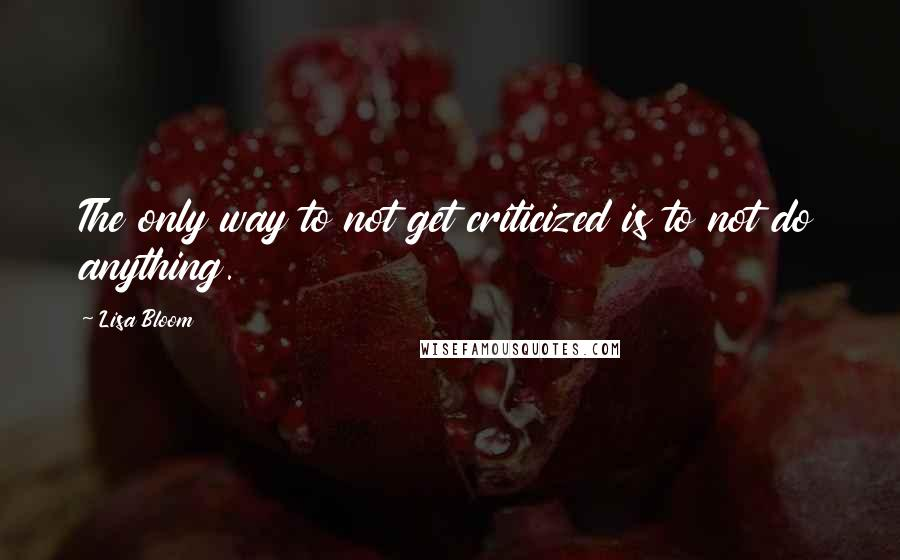 Lisa Bloom quotes: The only way to not get criticized is to not do anything.