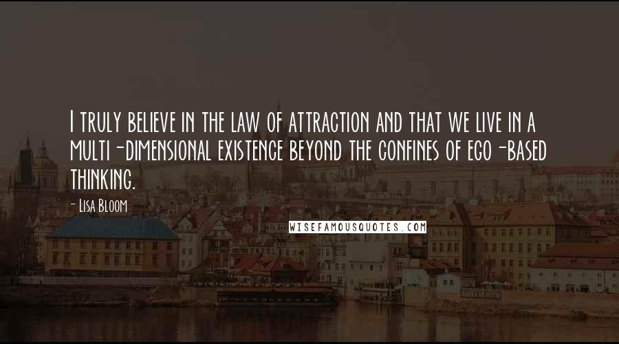 Lisa Bloom quotes: I truly believe in the law of attraction and that we live in a multi-dimensional existence beyond the confines of ego-based thinking.