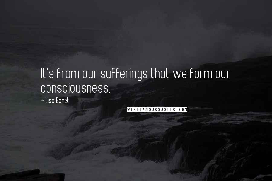 Lisa Bonet quotes: It's from our sufferings that we form our consciousness.
