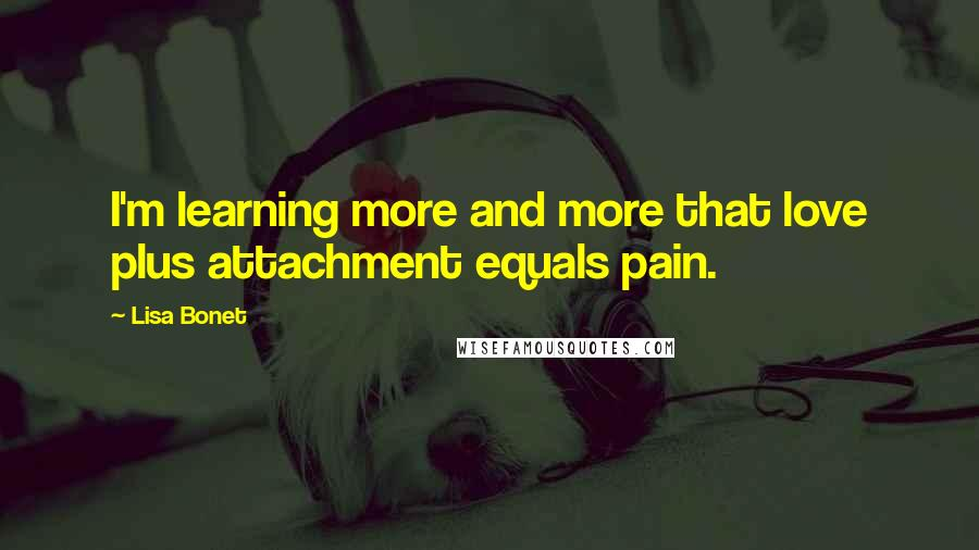 Lisa Bonet quotes: I'm learning more and more that love plus attachment equals pain.
