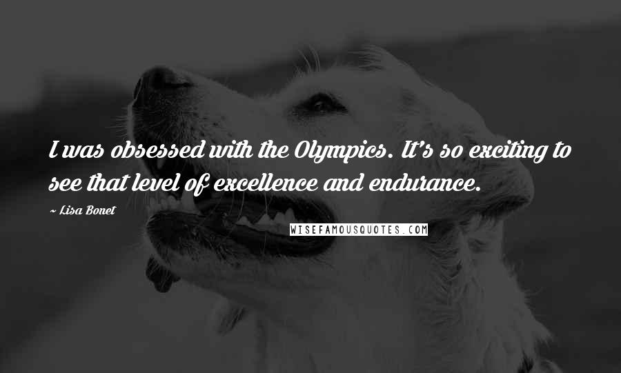 Lisa Bonet quotes: I was obsessed with the Olympics. It's so exciting to see that level of excellence and endurance.