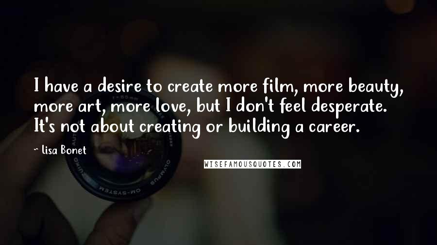 Lisa Bonet quotes: I have a desire to create more film, more beauty, more art, more love, but I don't feel desperate. It's not about creating or building a career.