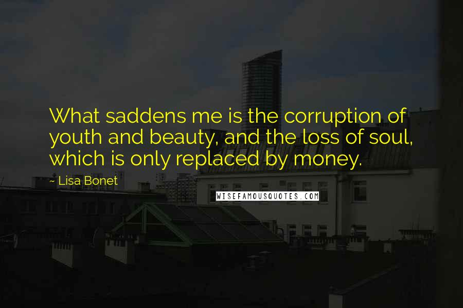 Lisa Bonet quotes: What saddens me is the corruption of youth and beauty, and the loss of soul, which is only replaced by money.