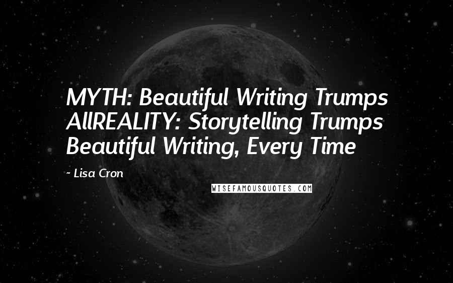 Lisa Cron quotes: MYTH: Beautiful Writing Trumps AllREALITY: Storytelling Trumps Beautiful Writing, Every Time