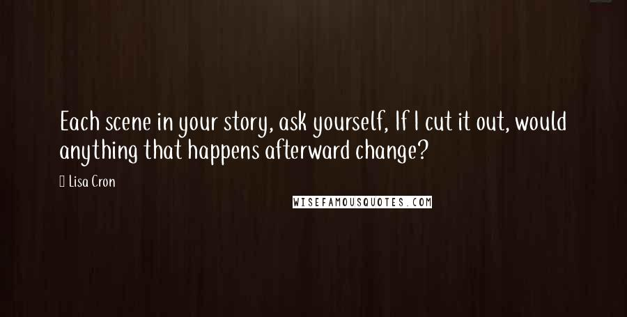 Lisa Cron quotes: Each scene in your story, ask yourself, If I cut it out, would anything that happens afterward change?