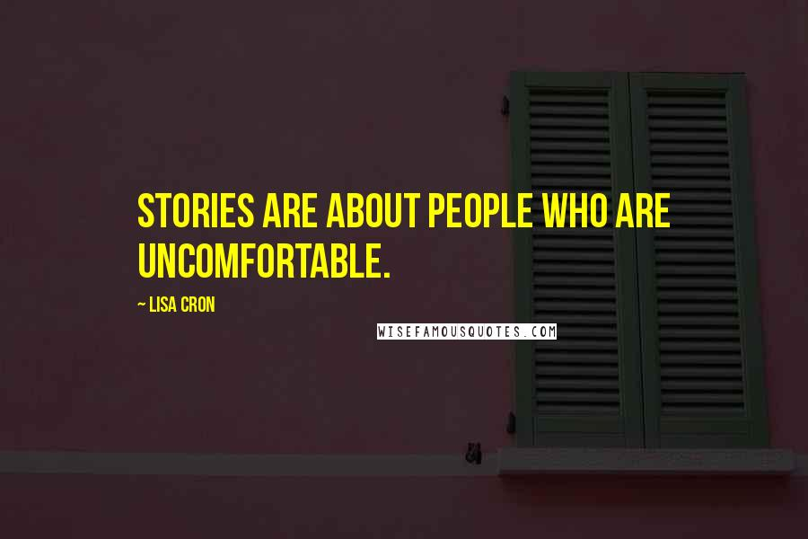 Lisa Cron quotes: Stories are about people who are uncomfortable.