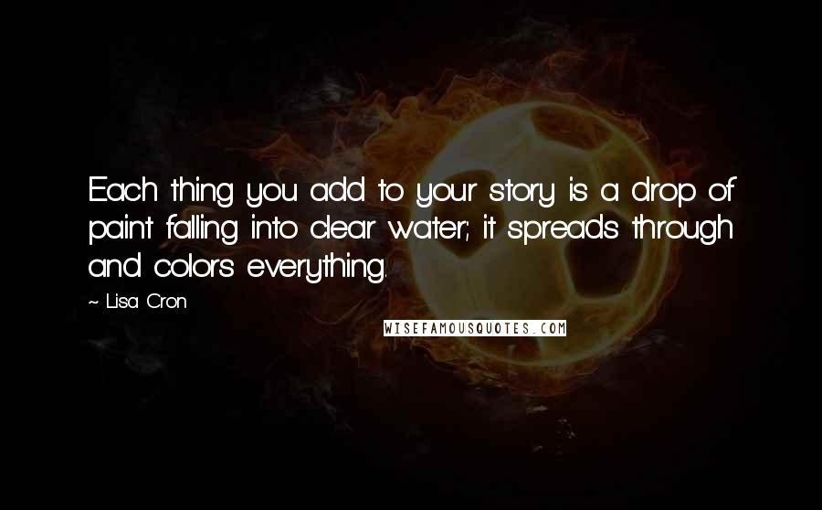 Lisa Cron quotes: Each thing you add to your story is a drop of paint falling into clear water; it spreads through and colors everything.