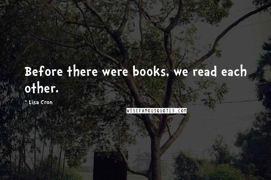 Lisa Cron quotes: Before there were books, we read each other.