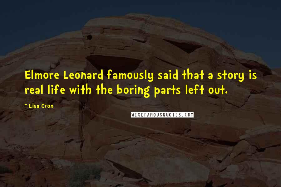 Lisa Cron quotes: Elmore Leonard famously said that a story is real life with the boring parts left out.