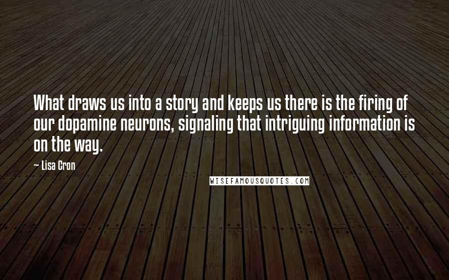 Lisa Cron quotes: What draws us into a story and keeps us there is the firing of our dopamine neurons, signaling that intriguing information is on the way.