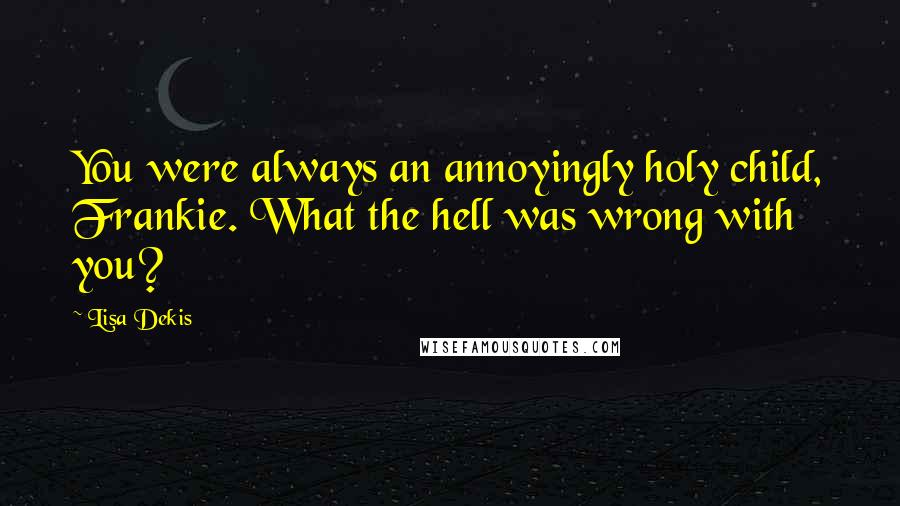 Lisa Dekis quotes: You were always an annoyingly holy child, Frankie. What the hell was wrong with you?
