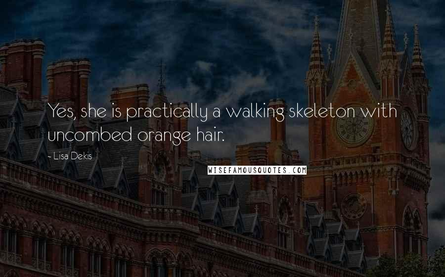 Lisa Dekis quotes: Yes, she is practically a walking skeleton with uncombed orange hair.