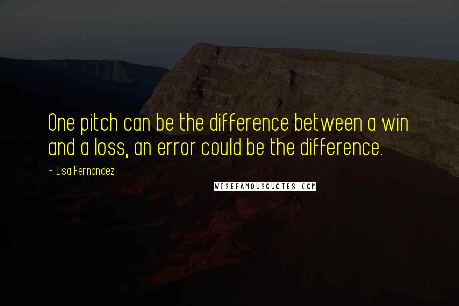 Lisa Fernandez quotes: One pitch can be the difference between a win and a loss, an error could be the difference.