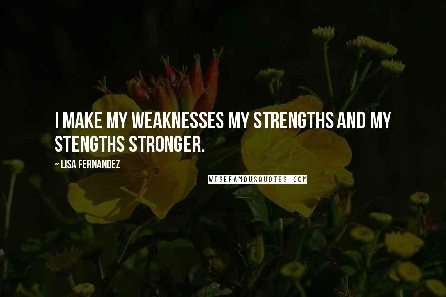 Lisa Fernandez quotes: I make my weaknesses my strengths and my stengths stronger.