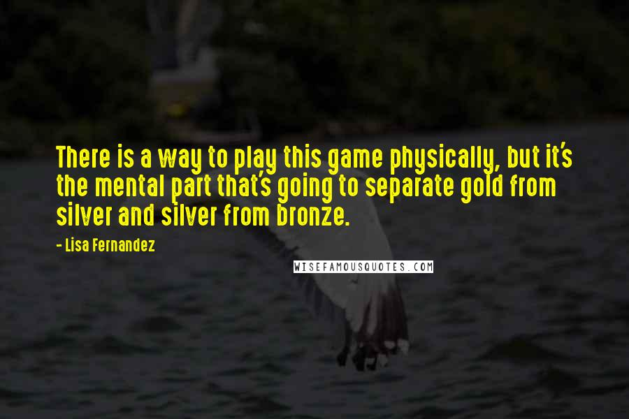 Lisa Fernandez quotes: There is a way to play this game physically, but it's the mental part that's going to separate gold from silver and silver from bronze.