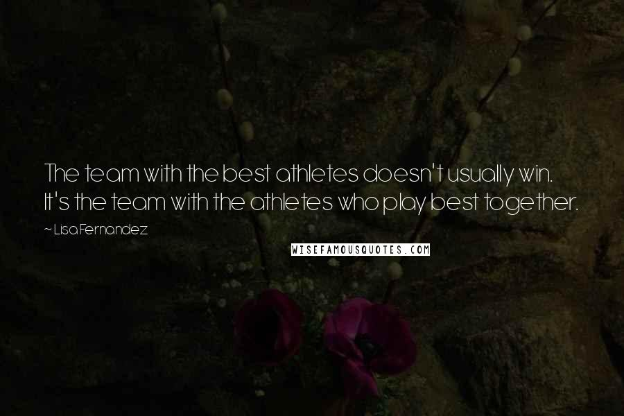 Lisa Fernandez quotes: The team with the best athletes doesn't usually win. It's the team with the athletes who play best together.