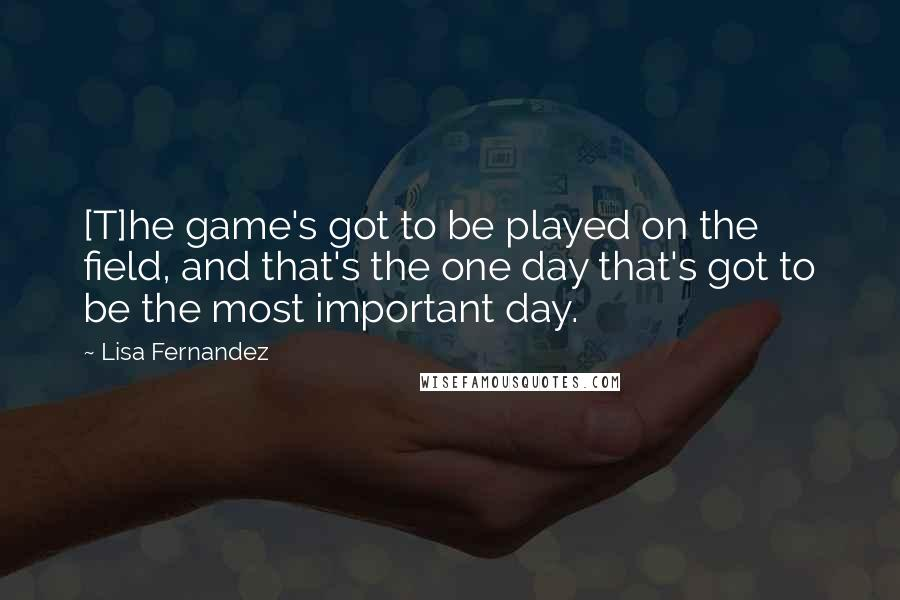 Lisa Fernandez quotes: [T]he game's got to be played on the field, and that's the one day that's got to be the most important day.
