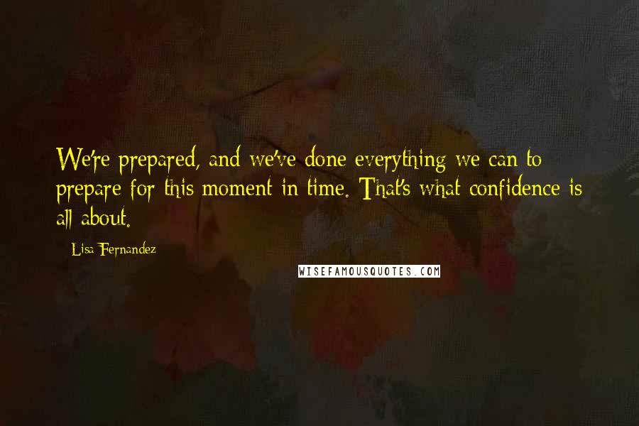 Lisa Fernandez quotes: We're prepared, and we've done everything we can to prepare for this moment in time. That's what confidence is all about.