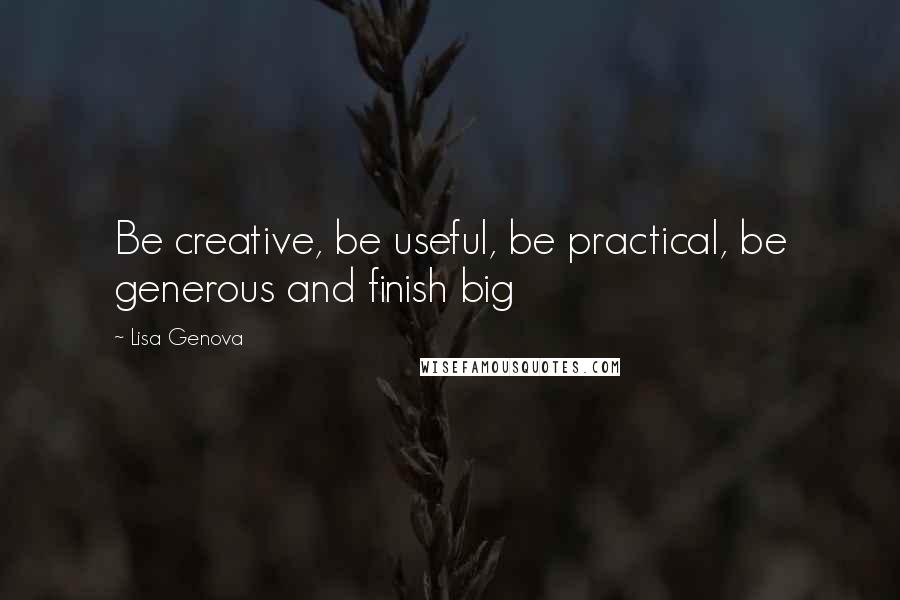 Lisa Genova quotes: Be creative, be useful, be practical, be generous and finish big