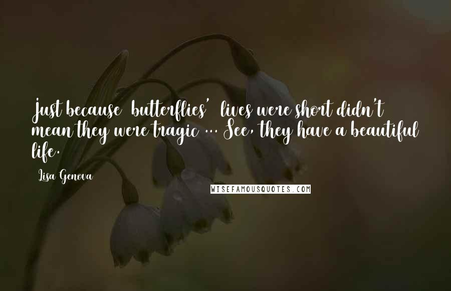 Lisa Genova quotes: Just because [butterflies'] lives were short didn't mean they were tragic ... See, they have a beautiful life.
